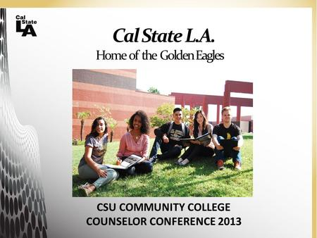 Cal State L.A. Home of the Golden Eagles CSU COMMUNITY COLLEGE COUNSELOR CONFERENCE 2013.