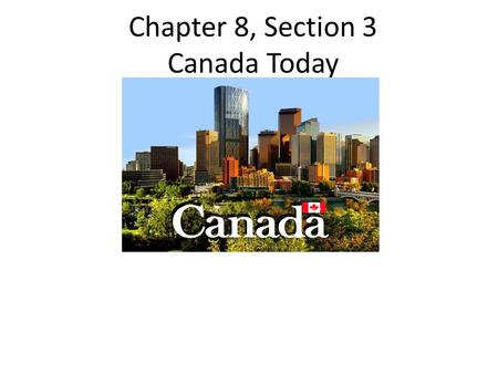 Chapter 8, Section 3 Canada Today