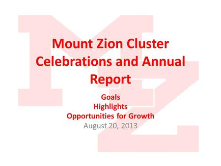 Mount Zion Cluster Celebrations and Annual Report Goals Highlights Opportunities for Growth August 20, 2013.