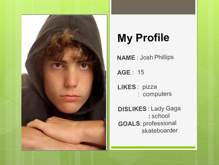 My Profile NAME : Josh Phillips AGE : 15 LIKES : pizza : computers DISLIKES : Lady Gaga : school GOALS: professional skateboarder.