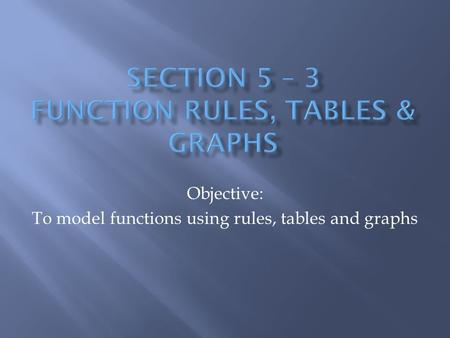 Objective: To model functions using rules, tables and graphs.
