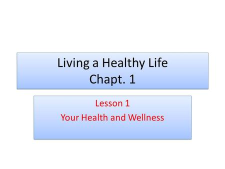 Living a Healthy Life Chapt. 1 Lesson 1 Your Health and Wellness Lesson 1 Your Health and Wellness.