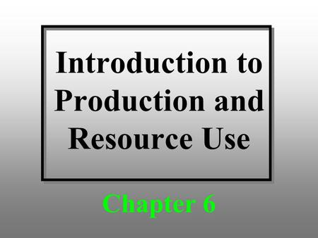 Introduction to Production and Resource Use Chapter 6.