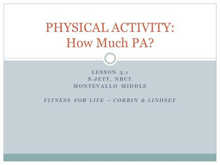 LESSON 3.1 S.JETT, NBCT MONTEVALLO MIDDLE FITNESS FOR LIFE – CORBIN & LINDSEY PHYSICAL ACTIVITY: How Much PA?