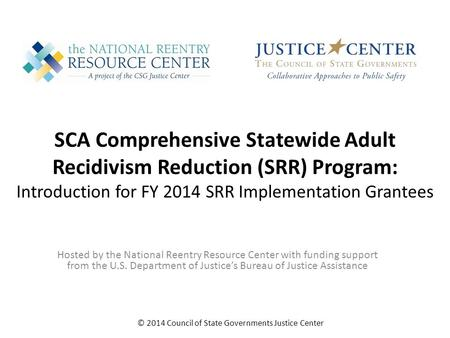 SCA Comprehensive Statewide Adult Recidivism Reduction (SRR) Program: Introduction for FY 2014 SRR Implementation Grantees © 2014 Council of State Governments.
