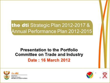 1 the dti Strategic Plan 2012-2017 & Annual Performance Plan 2012-2015 Presentation to the Portfolio Committee on Trade and Industry Date : 16 March 2012.