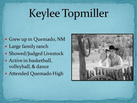 Grew up in Quemado, NM Large family ranch Showed/Judged Livestock Active in basketball, volleyball, & dance Attended Quemado High.