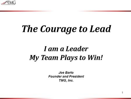 1 The Courage to Lead I am a Leader My Team Plays to Win! Joe Barto Founder and President TMG, Inc.