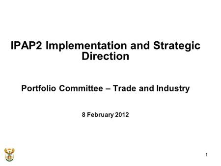 1 IPAP2 Implementation and Strategic Direction Portfolio Committee – Trade and Industry 8 February 2012 1.