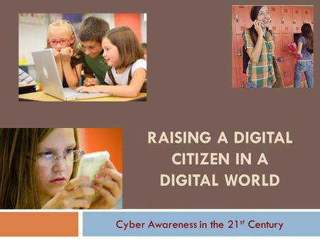 RAISING A DIGITAL CITIZEN IN A DIGITAL WORLD Cyber Awareness in the 21 st Century.