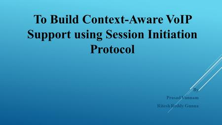To Build Context-Aware VoIP Support using Session Initiation Protocol By Prasad Vunnam Ritesh Reddy Gunna.
