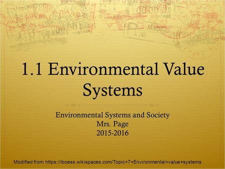 1.1 <strong>Environmental</strong> Value Systems <strong>Environmental</strong> Systems and Society Mrs. Page 2015-2016 Modified from https://iboess.wikispaces.com/<strong>Topic</strong>+7+<strong>Environmental</strong>+value+systems.