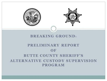 BREAKING GROUND : PRELIMINARY REPORT OF BUTTE COUNTY SHERIFF'S ALTERNATIVE CUSTODY SUPERVISION PROGRAM.