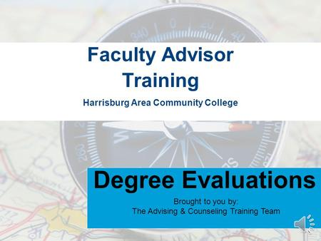 Harrisburg Area Community College Faculty Advisor Training Degree Evaluations Brought to you by: The Advising & Counseling Training Team.