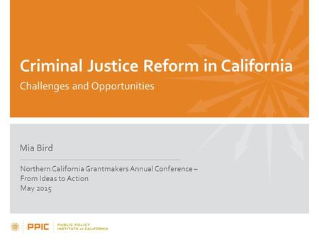 Criminal Justice Reform in California Challenges and Opportunities Mia Bird Northern California Grantmakers Annual Conference – From Ideas to Action May.