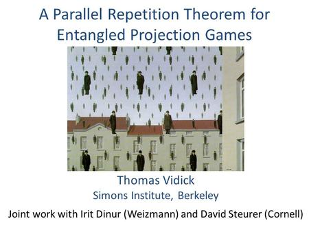 A Parallel Repetition Theorem for Entangled Projection Games Thomas Vidick Simons Institute, Berkeley Joint work with Irit Dinur (Weizmann) and David Steurer.