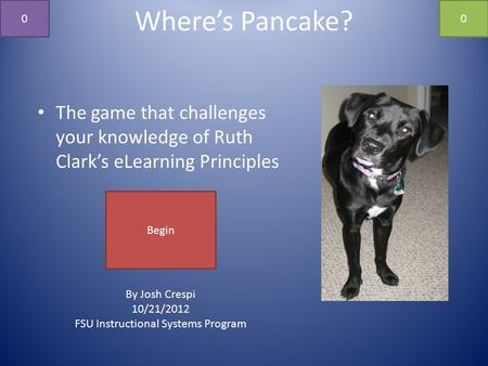 Where's Pancake? The game that challenges your knowledge of Ruth Clark's eLearning Principles By Josh Crespi 10/21/2012 FSU Instructional Systems Program.