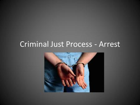Criminal Just Process - Arrest. REMEMBER!! – Criminal Justice Process includes every event from investigation to conviction and punishment – At any time.