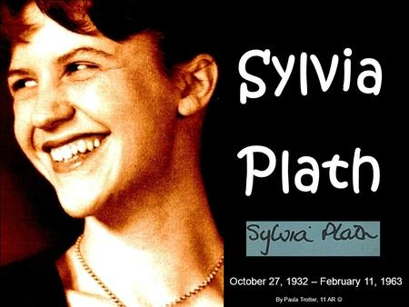 Sylvia Plath October 27, 1932 – February 11, 1963 By Paula Trotter, 11 AR.