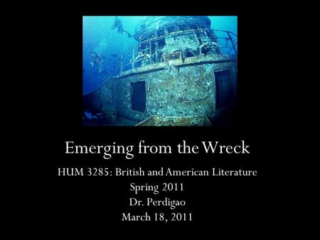 Emerging from the Wreck HUM 3285: British and American Literature Spring 2011 Dr. Perdigao March 18, 2011.