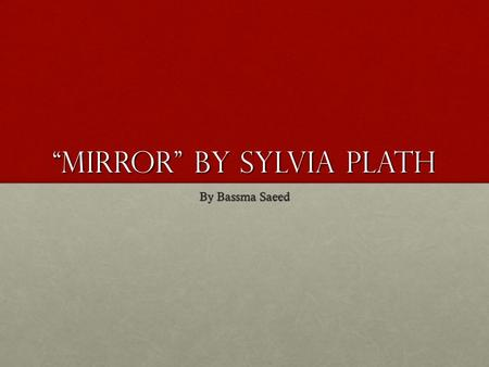 """Mirror"" by Sylvia Plath By Bassma Saeed. Plath's Life Plath was born in Jamaica Plain, Massachusetts.Plath was born in Jamaica Plain, Massachusetts."