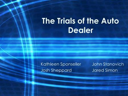 The Trials of the Auto Dealer Kathleen SponsellerJohn Stanovich Josh SheppardJared Simon.