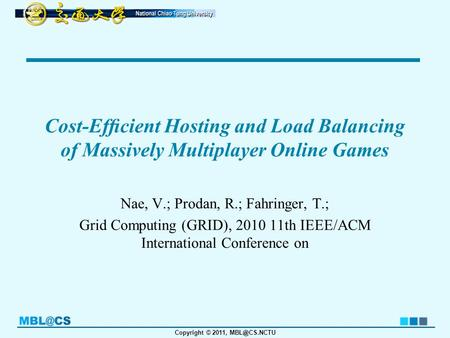 Copyright © 2011, Cost-Efficient Hosting and Load Balancing of Massively Multiplayer Online Games Nae, V.; Prodan, R.; Fahringer, T.; Grid Computing.