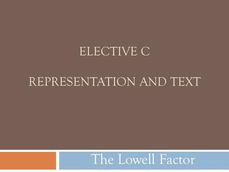 ELECTIVE C REPRESENTATION AND TEXT The Lowell Factor.