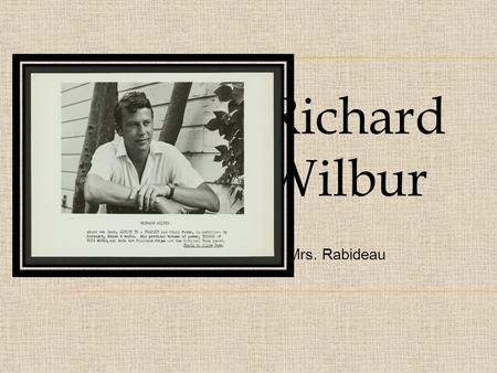 "Richard Wilbur By Mrs. Rabideau. Richard Wilbur was born in NYC on March 21 st, 1921. He studied at Amherst college.""As a student at Amherst College in."