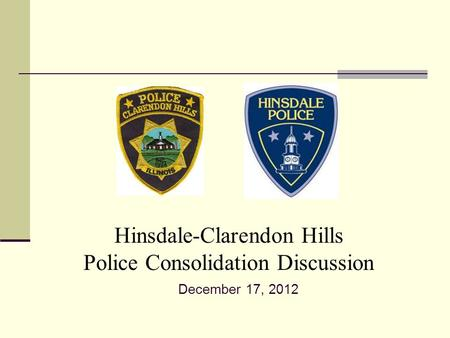 Hinsdale-Clarendon Hills Police Consolidation Discussion December 17, 2012.