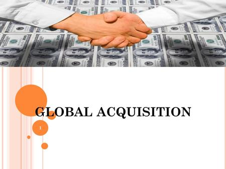 GLOBAL ACQUISITION 1. ? purchase of one business or company by another company Such purchase may be of 100%, or nearly 100% 2.