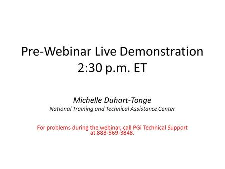 Pre-Webinar Live Demonstration 2:30 p.m. ET Michelle Duhart-Tonge National Training and Technical Assistance Center For problems during the webinar, call.