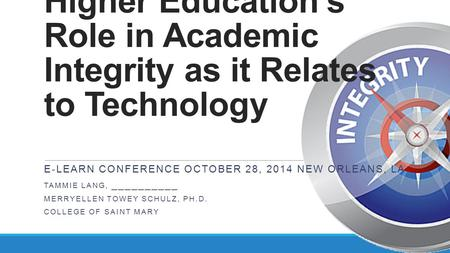 Higher Education's Role in Academic Integrity as it Relates to Technology E-LEARN CONFERENCE OCTOBER 28, 2014 NEW ORLEANS, LA TAMMIE LANG, __________ MERRYELLEN.