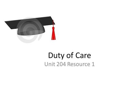 Duty of Care Unit 204 Resource 1. What is duty of care? Duty of Care n. a requirement that a person act toward others and the public with watchfulness,
