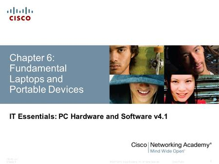 © 2007-2010 Cisco Systems, Inc. All rights reserved. Cisco Public ITE PC v4.1 Chapter 6 1 Chapter 6: Fundamental Laptops and Portable Devices IT Essentials: