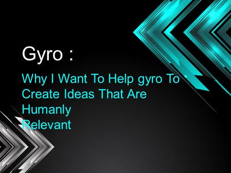 GYRO : Gyro : Why I Want To Help gyro To Create Ideas That Are Humanly Relevant.