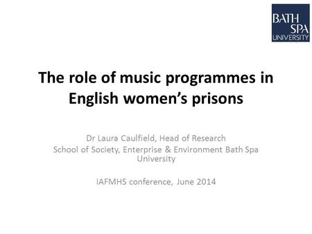 The role of music programmes in English women's prisons Dr Laura Caulfield, Head of Research School of Society, Enterprise & Environment Bath Spa University.