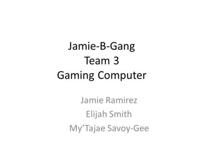 Jamie-B-Gang Team 3 Gaming Computer Jamie Ramirez Elijah Smith My'Tajae Savoy-Gee.