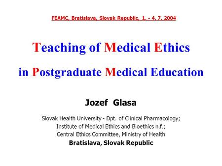 Teaching of Medical Ethics in Postgraduate Medical Education Jozef Glasa Slovak Health University - Dpt. of Clinical Pharmacology; Institute of Medical.