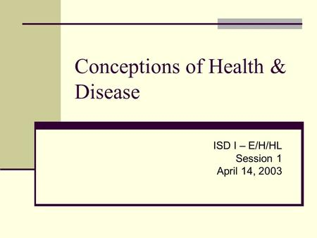 Conceptions of Health & Disease ISD I – E/H/HL Session 1 April 14, 2003.