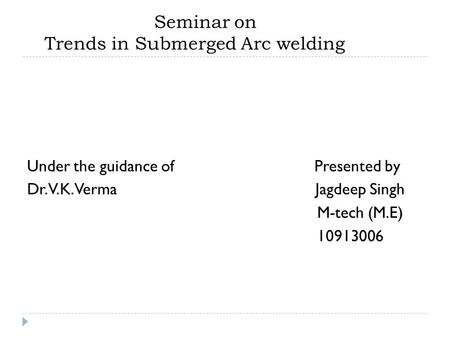 Seminar on Trends in Submerged Arc welding Under the guidance of Presented by Dr. V.K. Verma Jagdeep Singh M-tech (M.E) 10913006.