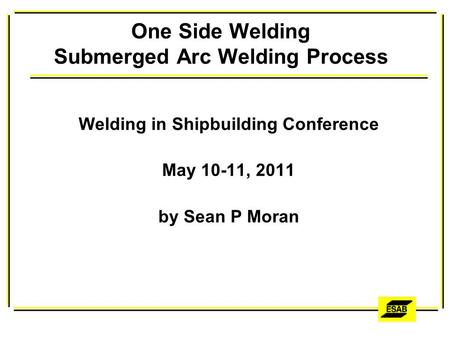 One Side Welding Submerged Arc Welding Process Welding in Shipbuilding Conference May 10-11, 2011 by Sean P Moran.