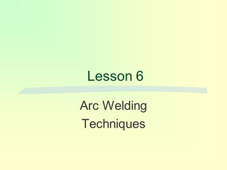 Lesson 6 Arc Welding Techniques. There are basic fundamentals of welding that must be understood.