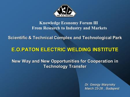 Scientific & Technical Complex and Technological Park E.O.PATON ELECTRIC WELDING INSTITUTE New Way and New Opportunities for Cooperation in Technology.