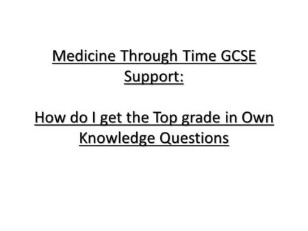 Medicine Through Time GCSE Support: How do I get the Top grade in Own Knowledge Questions.