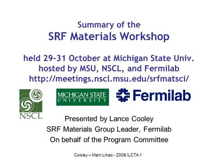 Cooley – Main Linac - 2008 ILCTA 1 Summary of the SRF Materials Workshop held 29-31 October at Michigan State Univ. hosted by MSU, NSCL, and Fermilab