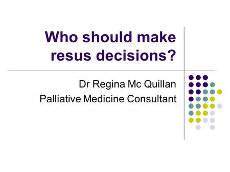 Who should make resus decisions? Dr Regina Mc Quillan Palliative Medicine Consultant.