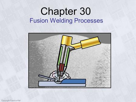 Copyright Prentice-Hall Chapter 30 Fusion Welding Processes.
