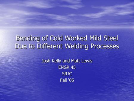 Bending of Cold Worked Mild Steel Due to Different Welding Processes Josh Kelly and Matt Lewis ENGR 45 SRJC Fall '05.