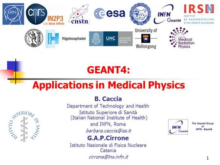 1 GEANT4: Applications in Medical Physics B. Caccia Department of Technology and Health Istituto Superiore di Sanità (Italian National Institute of Health)